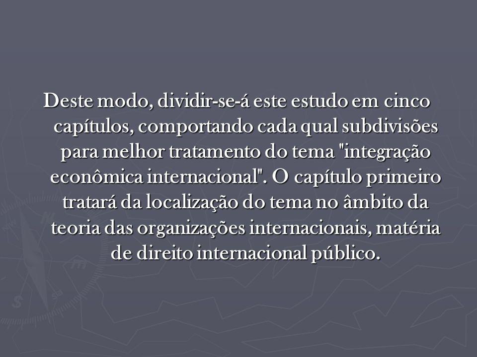 Deste modo, dividir-se-á este estudo em cinco capítulos, comportando cada qual subdivisões para melhor tratamento do tema integração econômica internacional .