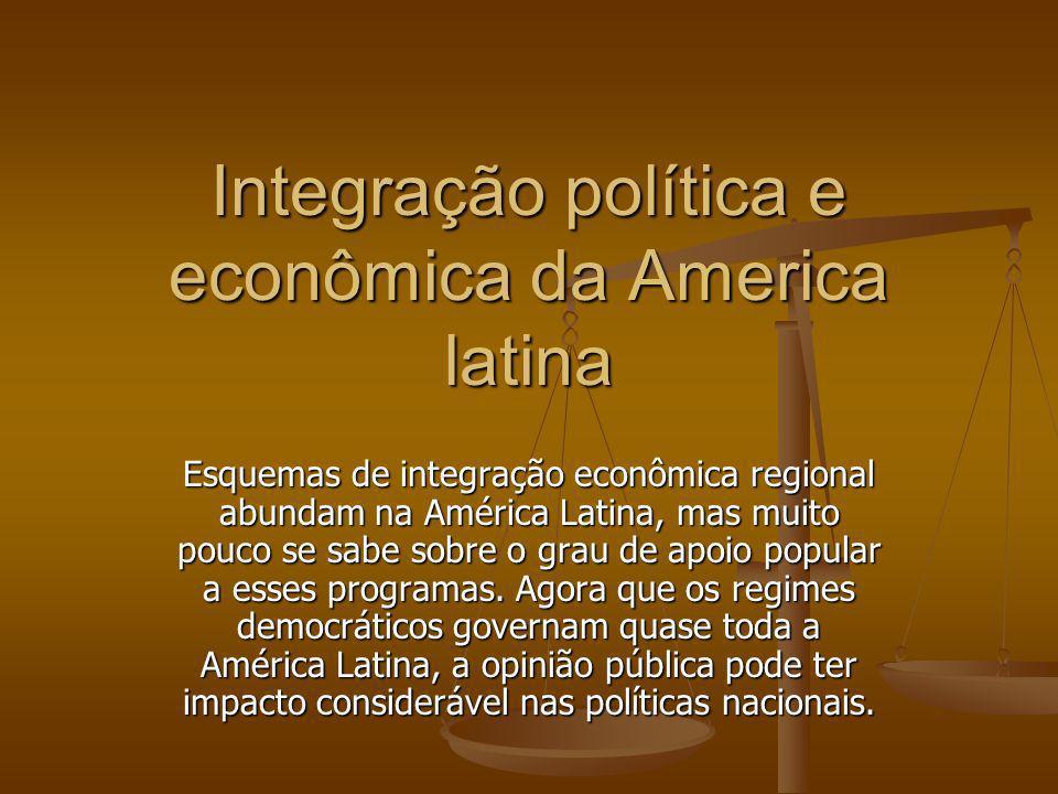 Integração política e econômica da America latina Esquemas de integração econômica regional abundam na América Latina, mas muito pouco se sabe sobre o grau de apoio popular a esses programas.