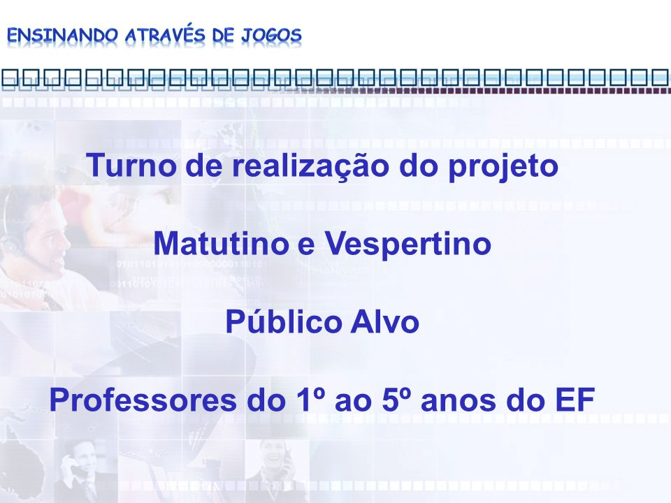 Turno de realização do projeto Matutino e Vespertino Público Alvo Professores do 1º ao 5º anos do EF