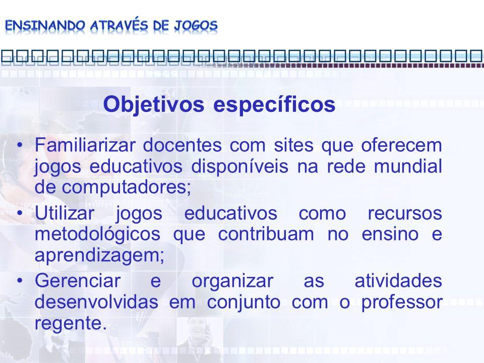 Objetivos específicos Familiarizar docentes com sites que oferecem jogos educativos disponíveis na rede mundial de computadores; Utilizar jogos educat