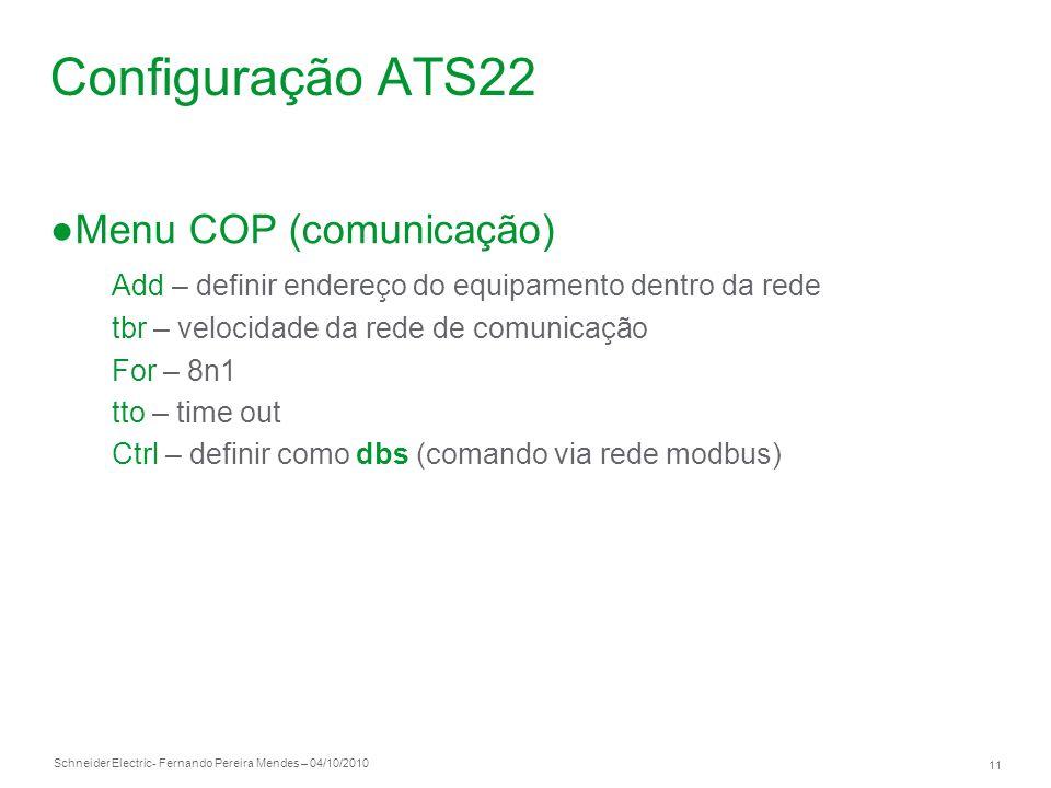 Schneider Electric 11 - Fernando Pereira Mendes – 04/10/2010 Configuração ATS22 Menu COP (comunicação) Add – definir endereço do equipamento dentro da