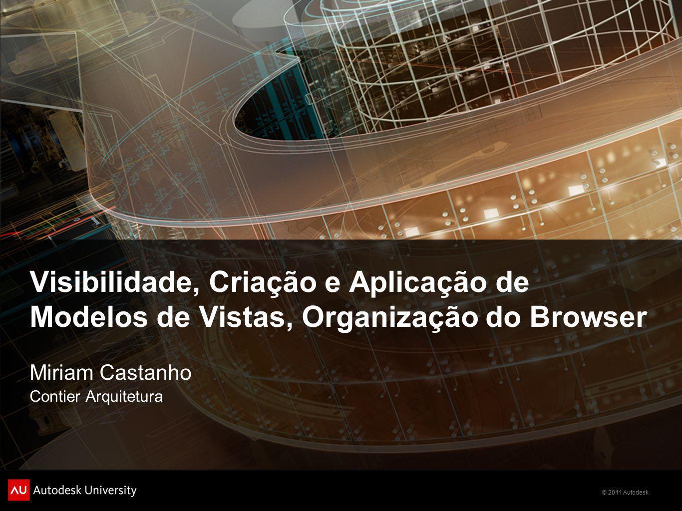 © 2011 Autodesk Visibilidade, Criação e Aplicação de Modelos de Vistas, Organização do Browser Miriam Castanho Contier Arquitetura