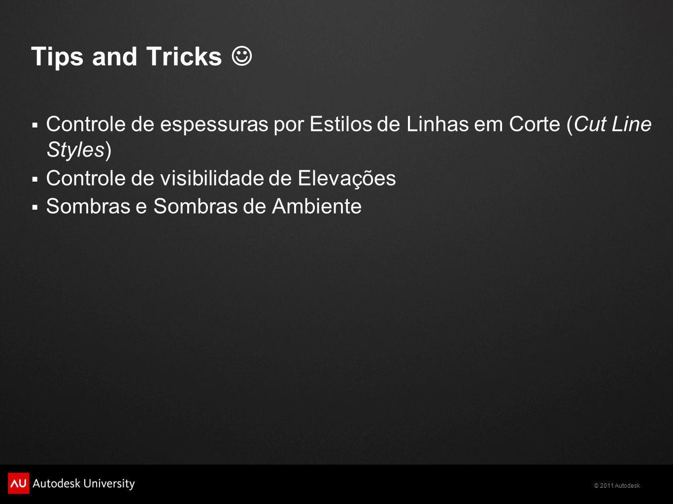 © 2011 Autodesk Tips and Tricks Controle de espessuras por Estilos de Linhas em Corte (Cut Line Styles) Controle de visibilidade de Elevações Sombras