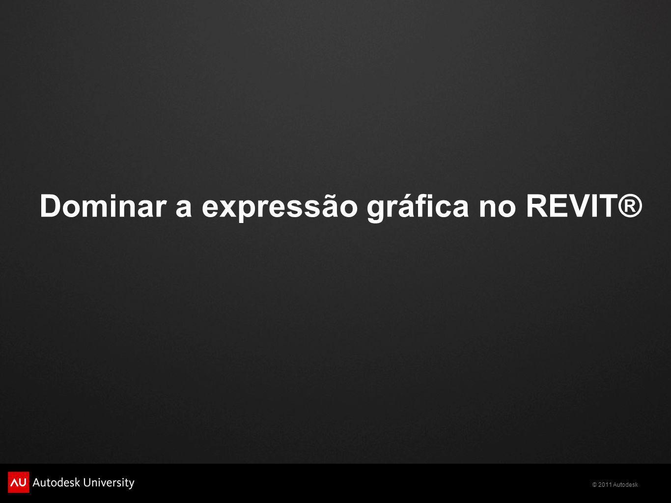 © 2011 Autodesk Dominar a expressão gráfica no REVIT®