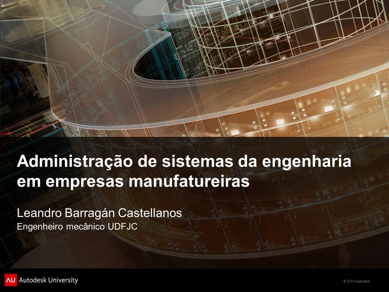 © 2011 Autodesk Administração de sistemas da engenharia em empresas manufatureiras Leandro Barragán Castellanos Engenheiro mecânico UDFJC