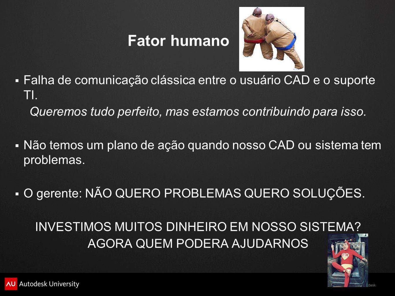 © 2011 Autodesk Fator humano Falha de comunicação clássica entre o usuário CAD e o suporte TI. Queremos tudo perfeito, mas estamos contribuindo para i