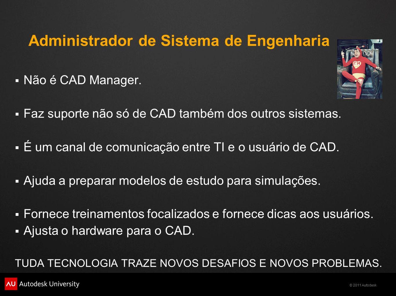 © 2011 Autodesk Administrador de Sistema de Engenharia Não é CAD Manager. Faz suporte não só de CAD também dos outros sistemas. É um canal de comunica