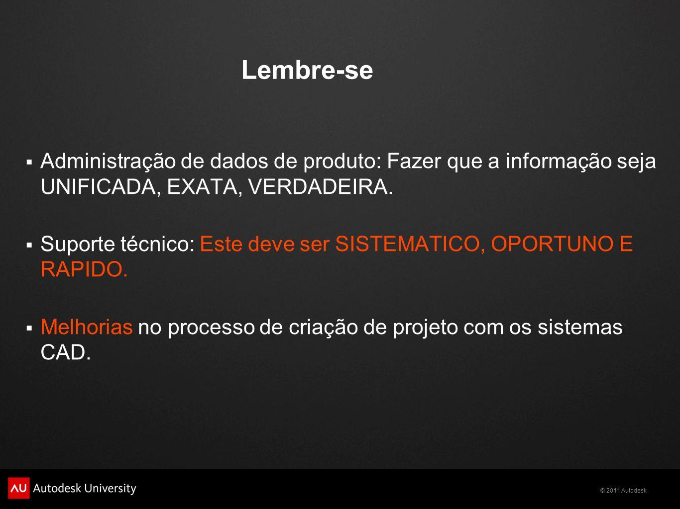 © 2011 Autodesk Lembre-se Administração de dados de produto: Fazer que a informação seja UNIFICADA, EXATA, VERDADEIRA. Suporte técnico: Este deve ser