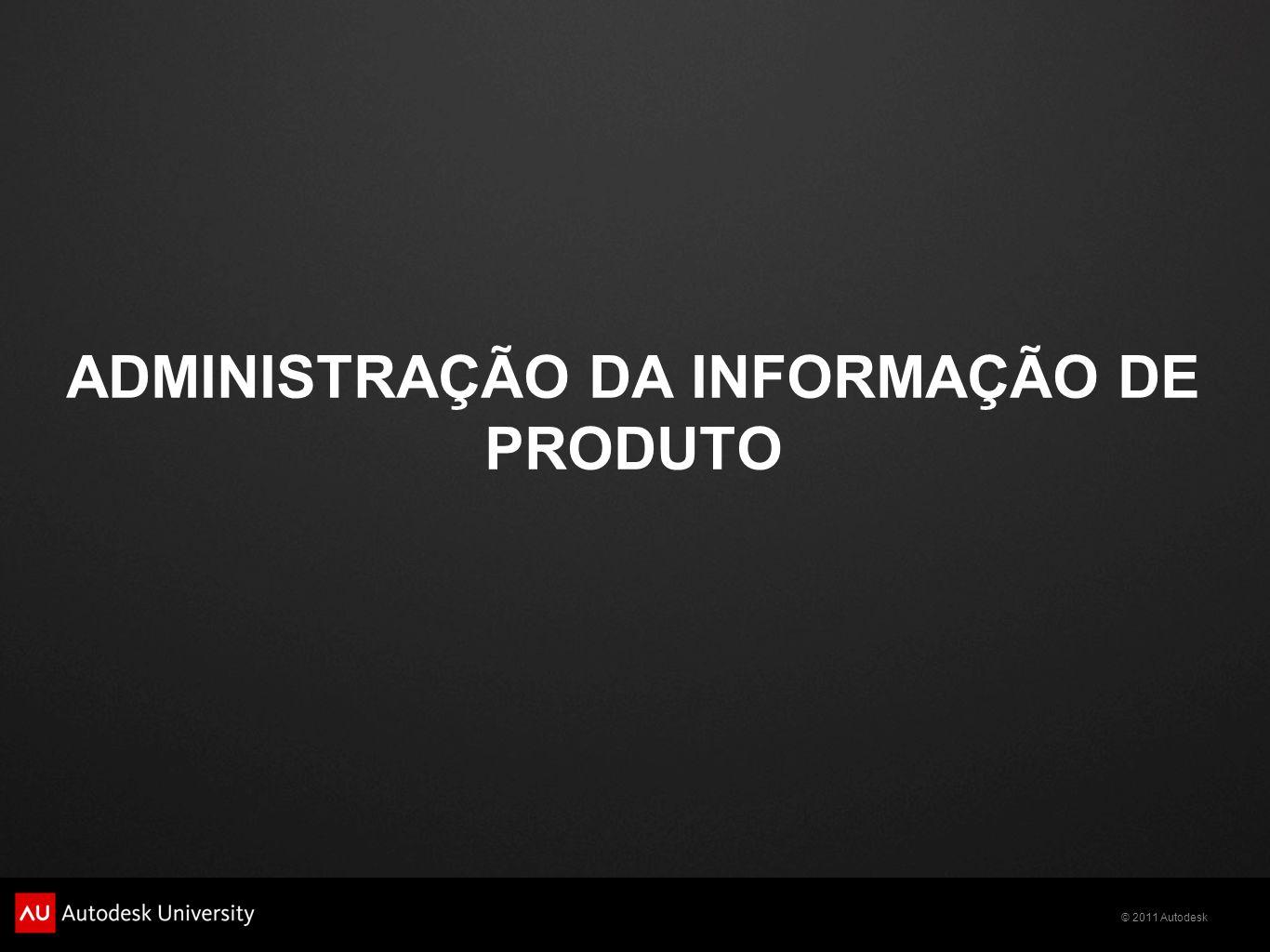© 2011 Autodesk ADMINISTRAÇÃO DA INFORMAÇÃO DE PRODUTO