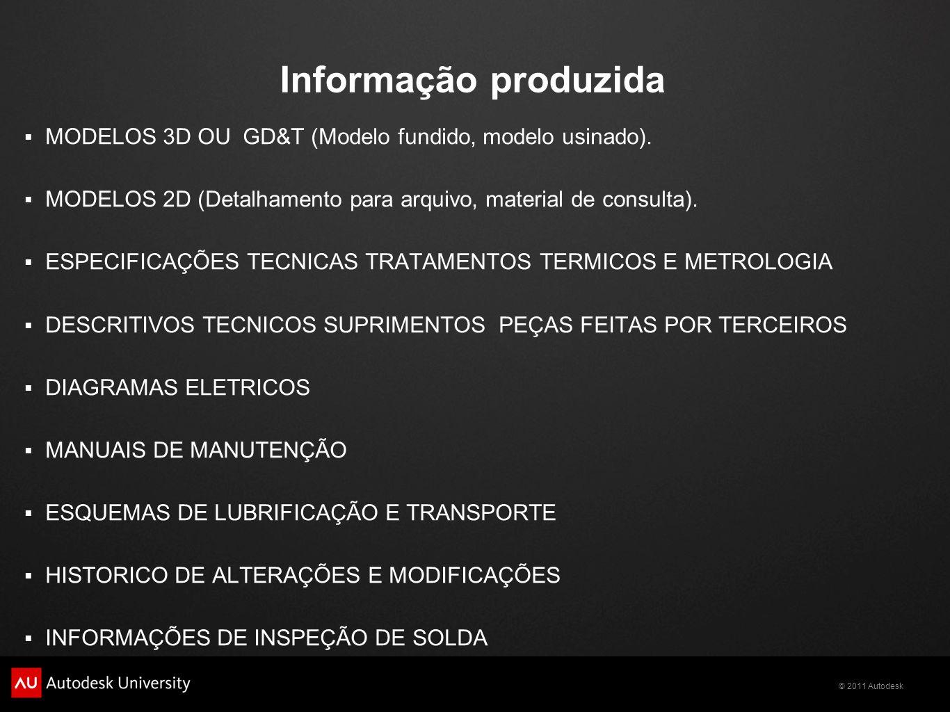© 2011 Autodesk Informação produzida MODELOS 3D OU GD&T (Modelo fundido, modelo usinado). MODELOS 2D (Detalhamento para arquivo, material de consulta)