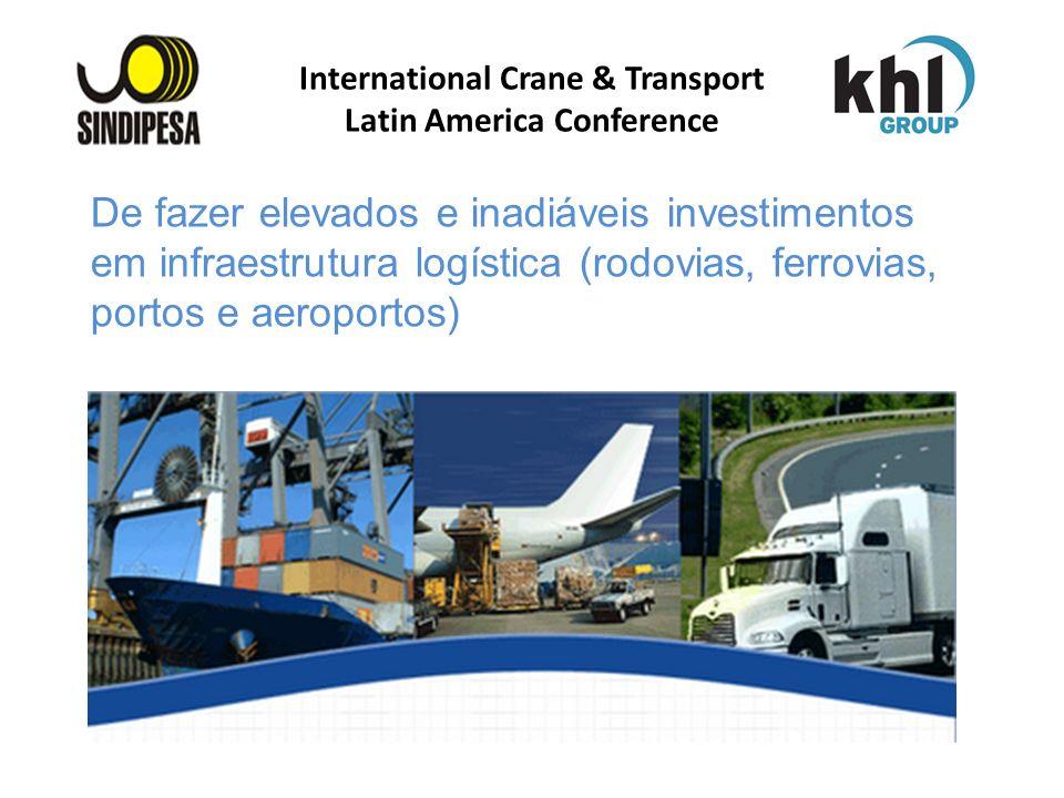 International Crane & Transport Latin America Conference De fazer elevados e inadiáveis investimentos em infraestrutura logística (rodovias, ferrovias