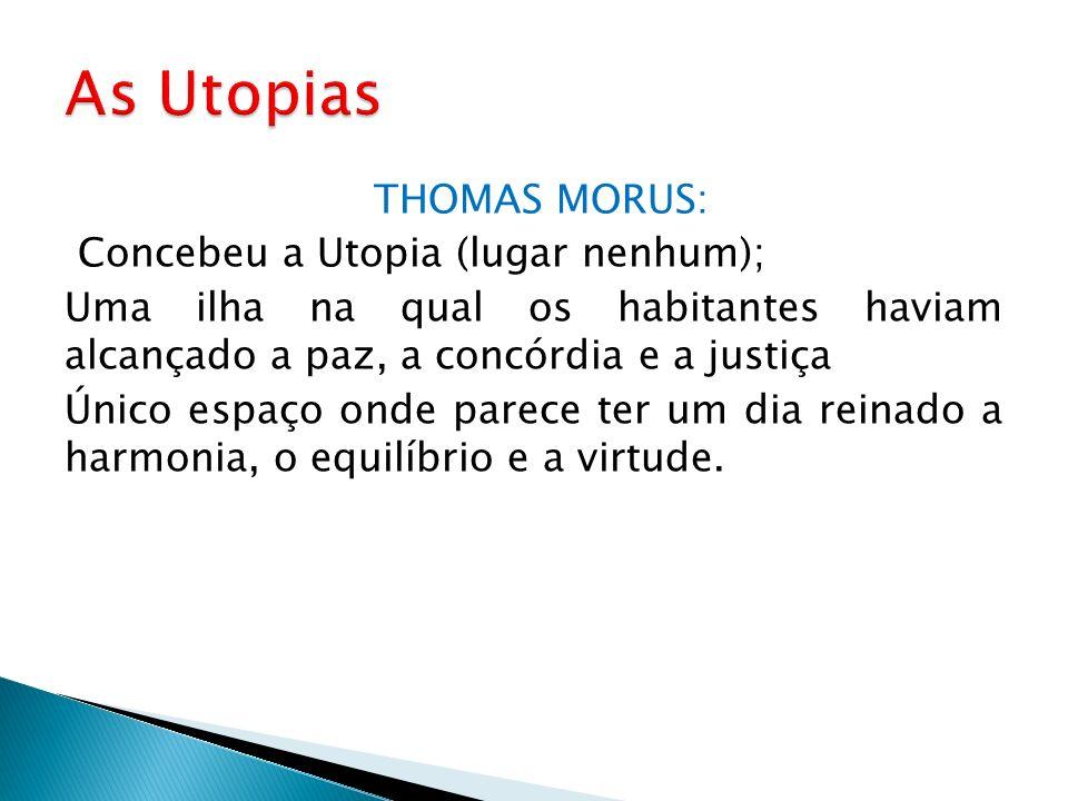 THOMAS MORUS: Concebeu a Utopia (lugar nenhum); Uma ilha na qual os habitantes haviam alcançado a paz, a concórdia e a justiça Único espaço onde parec