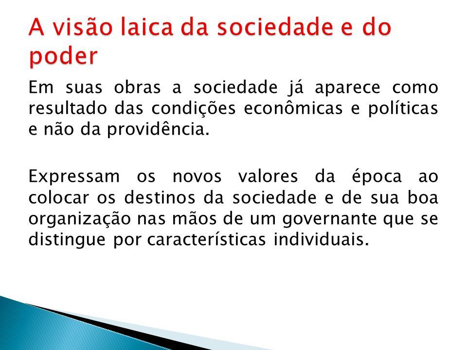 Em suas obras a sociedade já aparece como resultado das condições econômicas e políticas e não da providência. Expressam os novos valores da época ao
