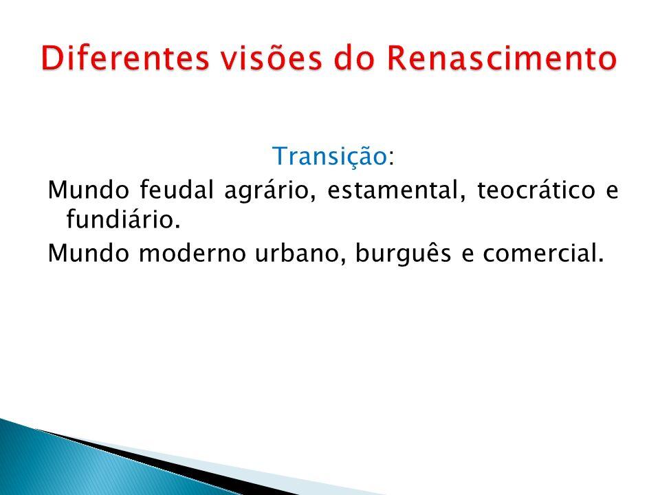Transição: Mundo feudal agrário, estamental, teocrático e fundiário. Mundo moderno urbano, burguês e comercial.
