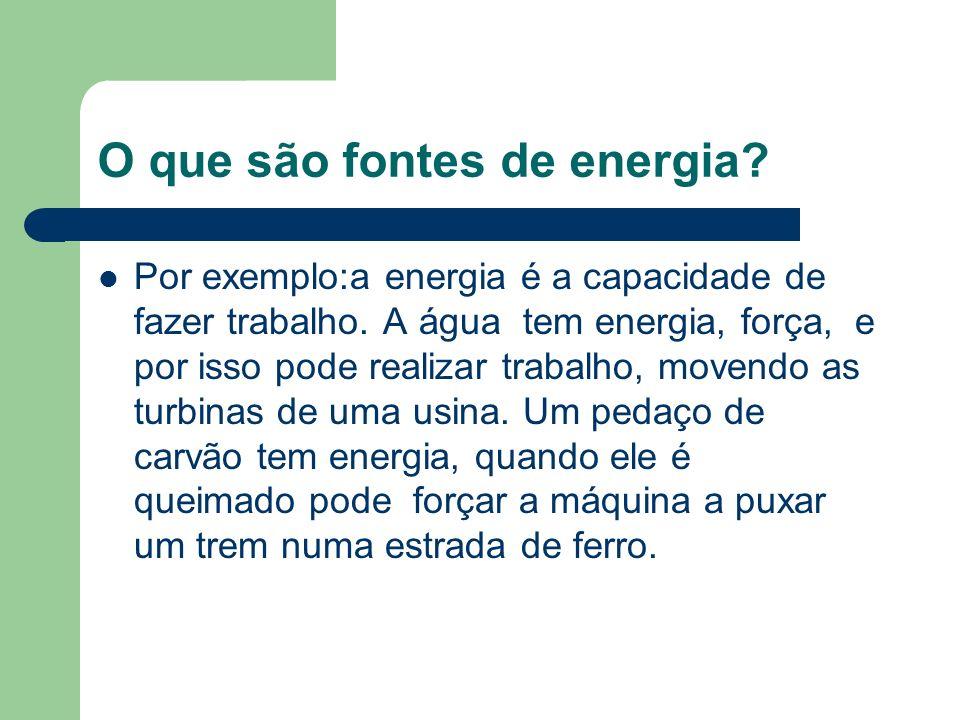 O que são fontes de energia? Por exemplo:a energia é a capacidade de fazer trabalho. A água tem energia, força, e por isso pode realizar trabalho, mov