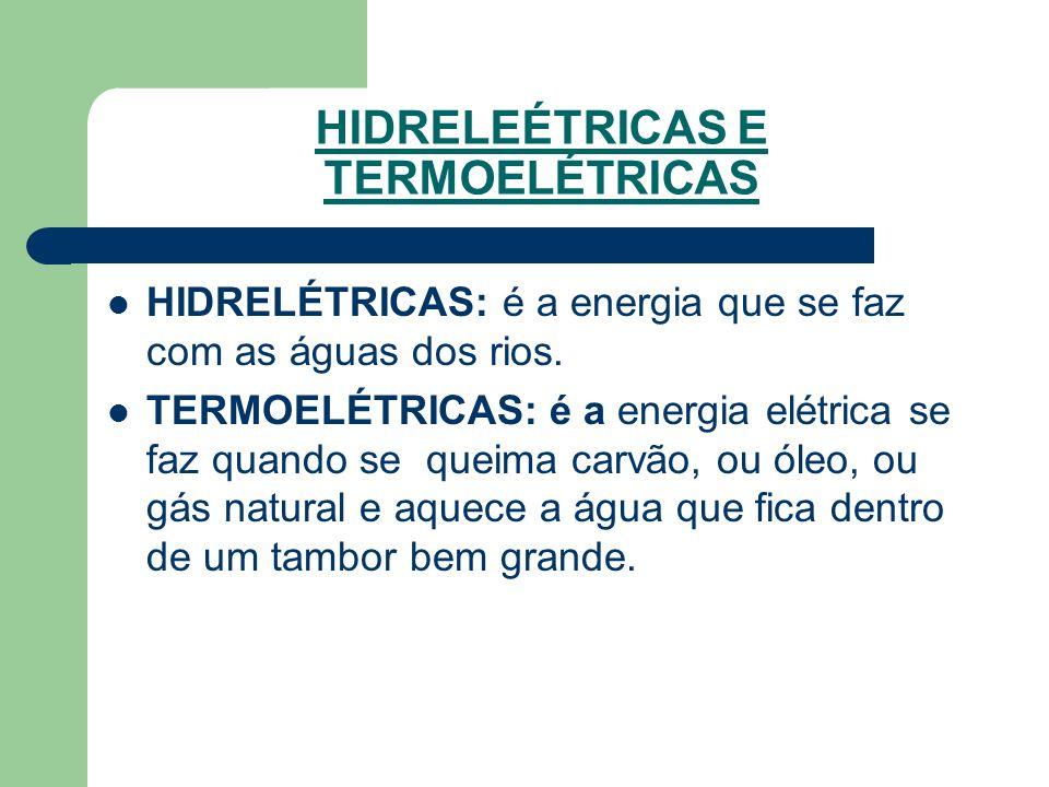 HIDRELEÉTRICAS E TERMOELÉTRICAS HIDRELÉTRICAS: é a energia que se faz com as águas dos rios. TERMOELÉTRICAS: é a energia elétrica se faz quando se que