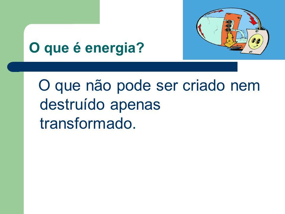 O que é energia? O que não pode ser criado nem destruído apenas transformado.