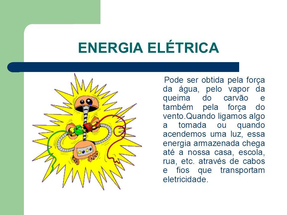 ENERGIA ELÉTRICA Pode ser obtida pela força da água, pelo vapor da queima do carvão e também pela força do vento.Quando ligamos algo a tomada ou quand