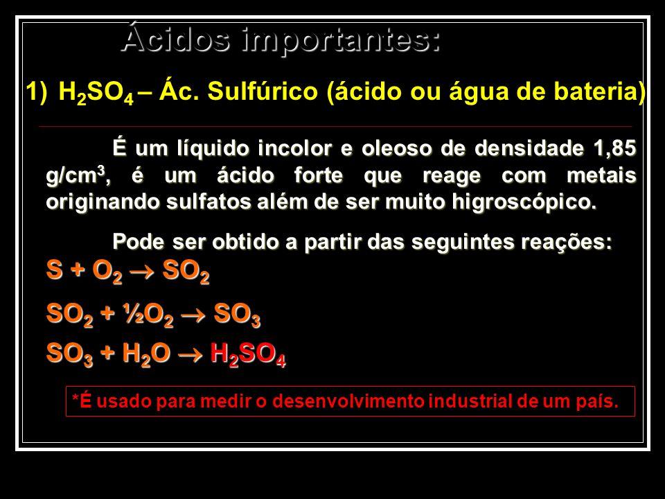 Ácidos importantes: 1)H 2 SO 4 – Ác. Sulfúrico (ácido ou água de bateria) É um líquido incolor e oleoso de densidade 1,85 g/cm 3, é um ácido forte que