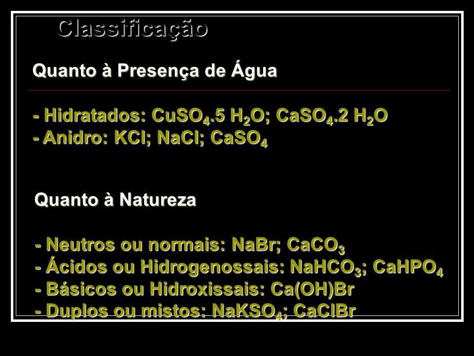 Classificação Quanto à Presença de Água - Hidratados: CuSO 4.5 H 2 O; CaSO 4.2 H 2 O - Anidro: KCl; NaCl; CaSO 4 Quanto à Natureza - Neutros ou normai