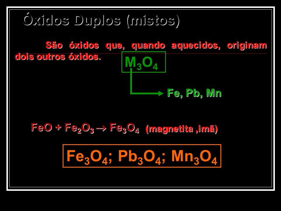 Óxidos Duplos (mistos) São óxidos que, quando aquecidos, originam dois outros óxidos. São óxidos que, quando aquecidos, originam dois outros óxidos. M