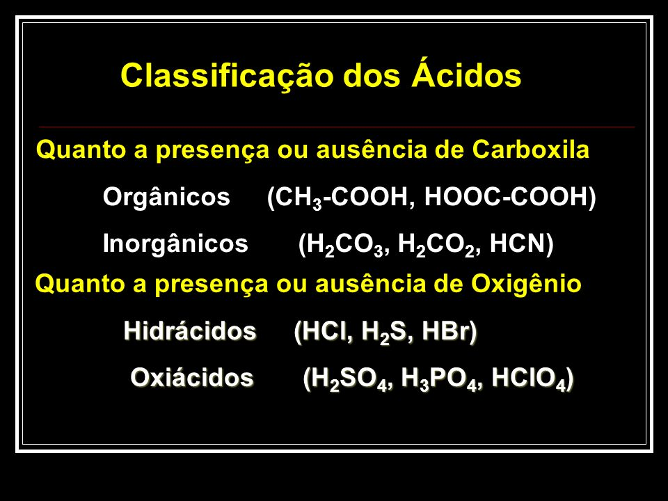 Classificação dos Ácidos Quanto a presença ou ausência de Oxigênio Hidrácidos (HCl, H 2 S, HBr) Hidrácidos (HCl, H 2 S, HBr) Oxiácidos (H 2 SO 4, H 3