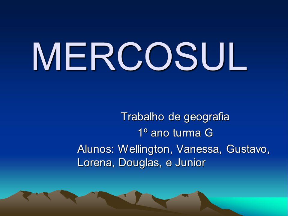 MERCOSUL Trabalho de geografia 1º ano turma G Alunos: Wellington, Vanessa, Gustavo, Lorena, Douglas, e Junior