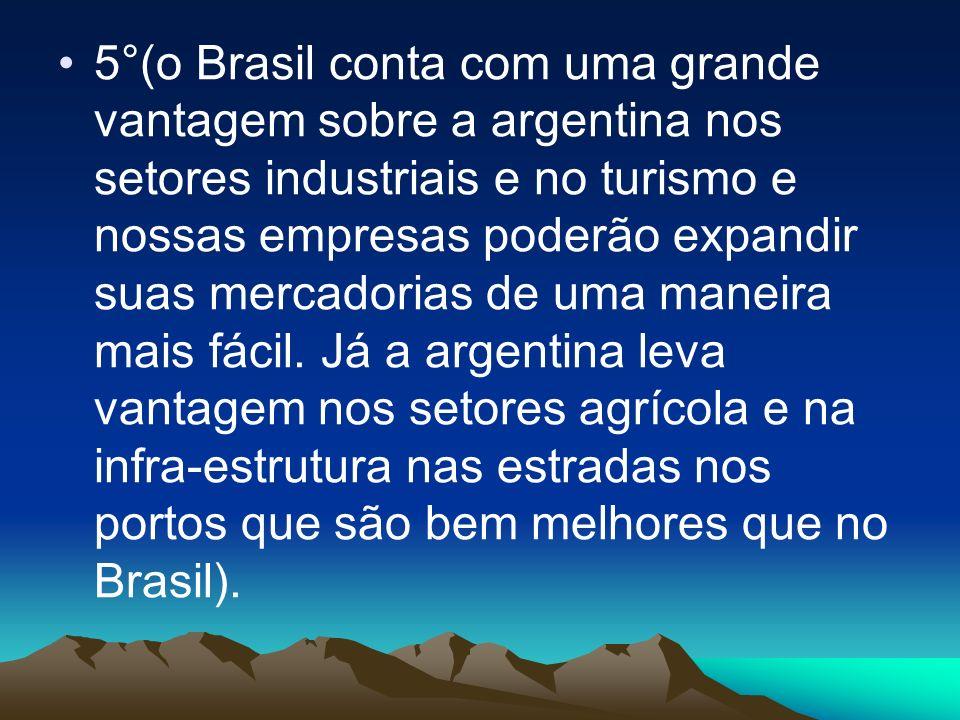 5°(o Brasil conta com uma grande vantagem sobre a argentina nos setores industriais e no turismo e nossas empresas poderão expandir suas mercadorias d