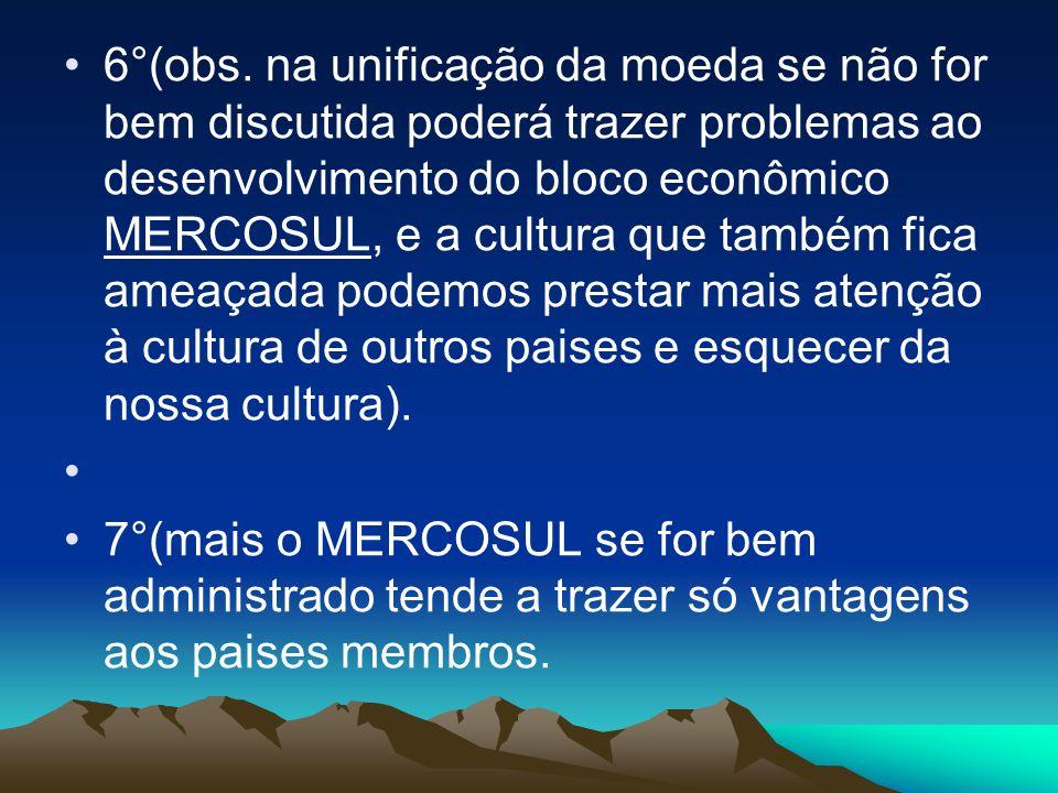 6°(obs. na unificação da moeda se não for bem discutida poderá trazer problemas ao desenvolvimento do bloco econômico MERCOSUL, e a cultura que também