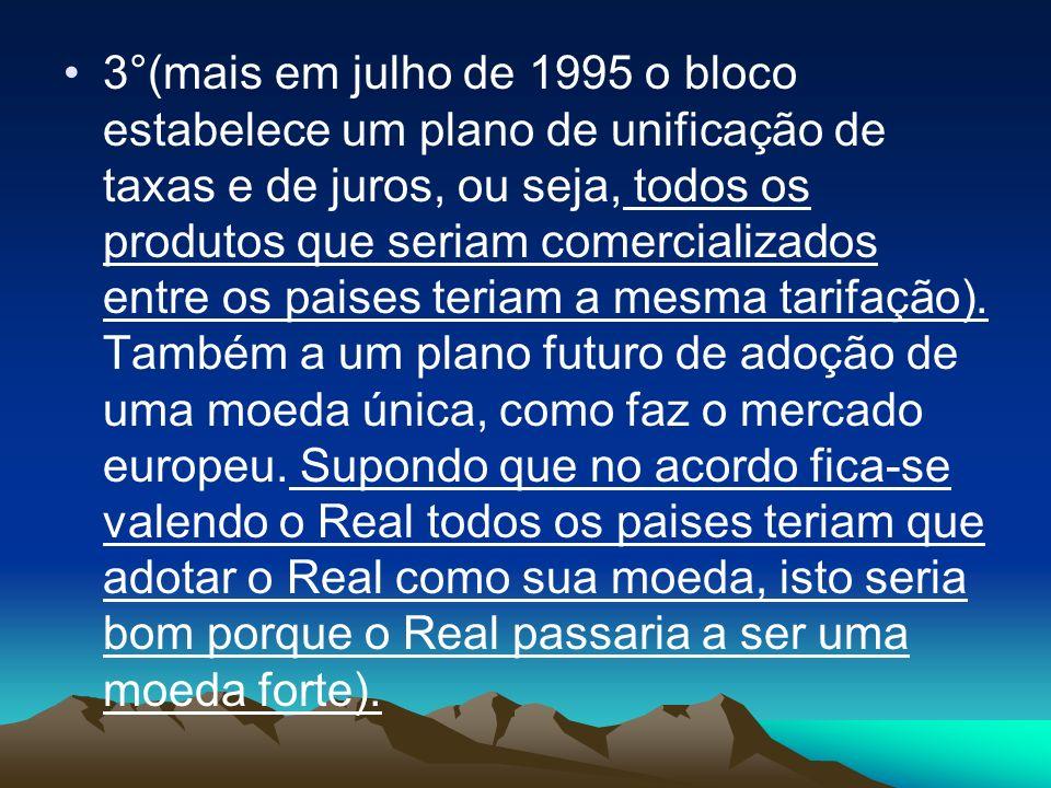 3°(mais em julho de 1995 o bloco estabelece um plano de unificação de taxas e de juros, ou seja, todos os produtos que seriam comercializados entre os