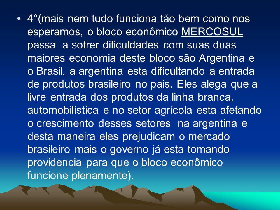 4°(mais nem tudo funciona tão bem como nos esperamos, o bloco econômico MERCOSUL passa a sofrer dificuldades com suas duas maiores economia deste bloc