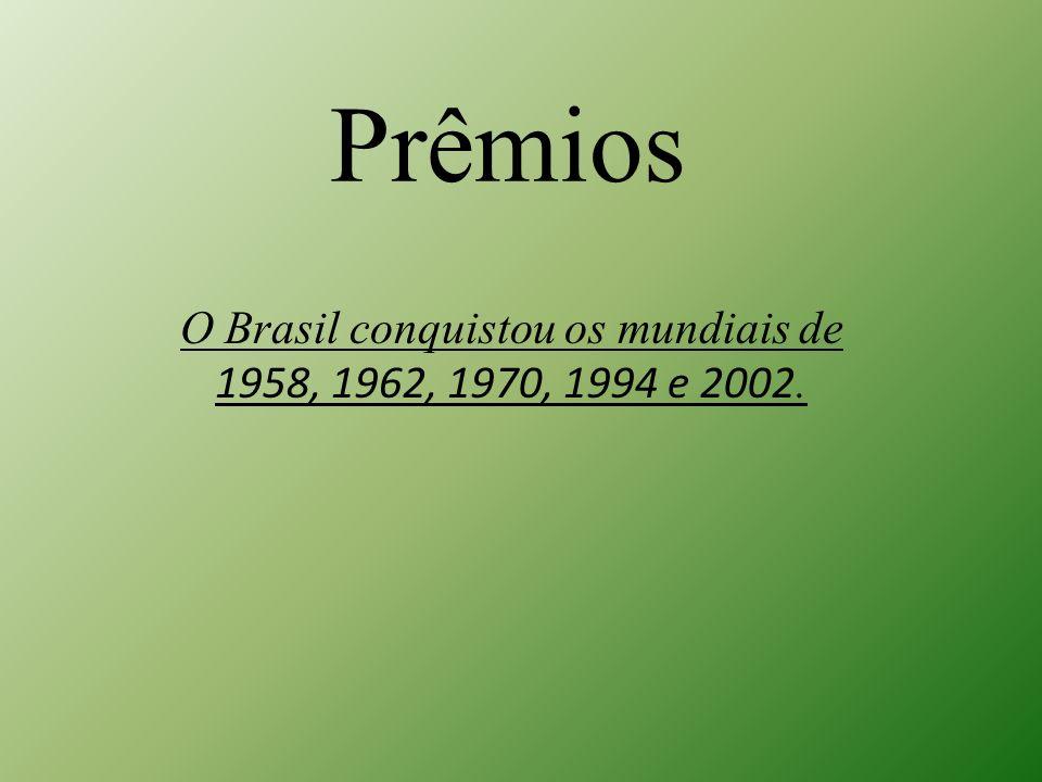 Prêmios O Brasil conquistou os mundiais de 1958, 1962, 1970, 1994 e 2002.