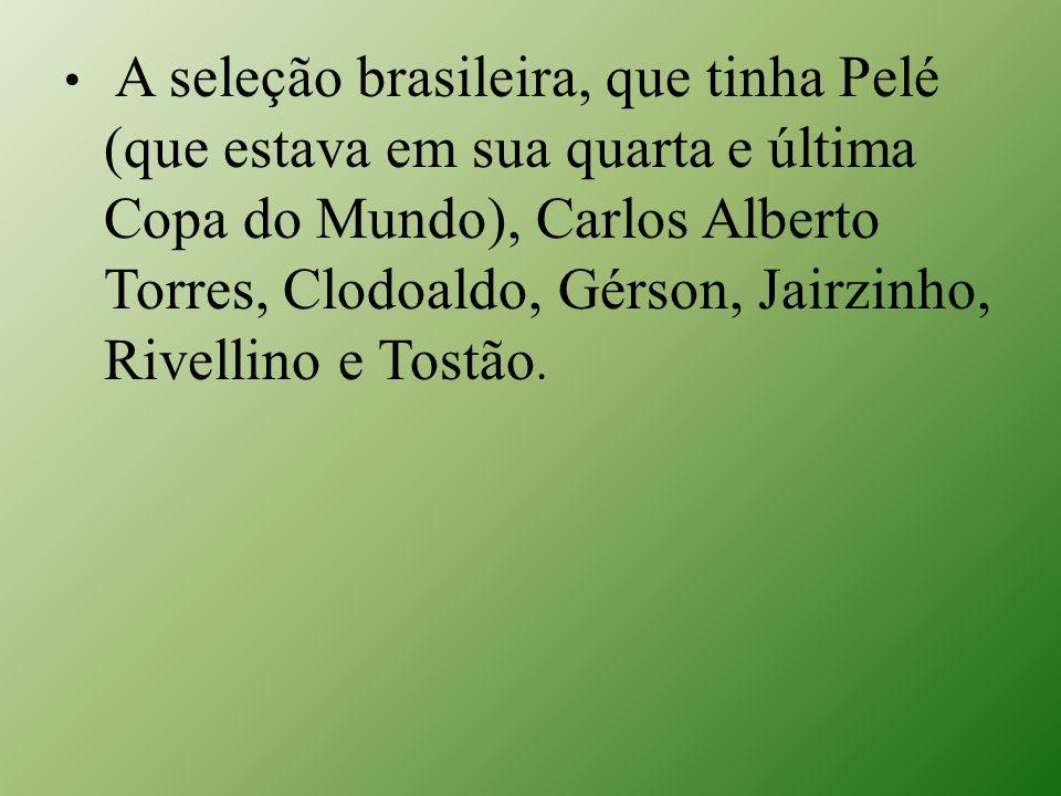 A seleção brasileira, que tinha Pelé (que estava em sua quarta e última Copa do Mundo), Carlos Alberto Torres, Clodoaldo, Gérson, Jairzinho, Rivellino