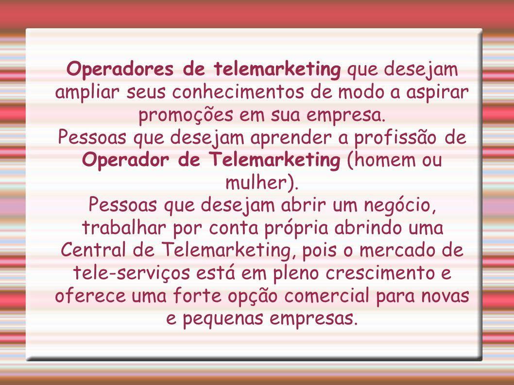 Operadores de telemarketing que desejam ampliar seus conhecimentos de modo a aspirar promoções em sua empresa. Pessoas que desejam aprender a profissã