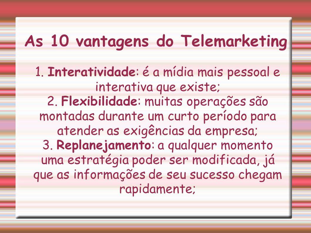 As 10 vantagens do Telemarketing 1. Interatividade: é a mídia mais pessoal e interativa que existe; 2. Flexibilidade: muitas operações são montadas du