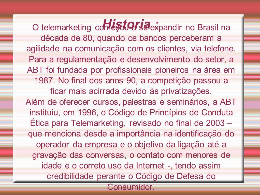 Historia : O telemarketing começou a se expandir no Brasil na década de 80, quando os bancos perceberam a agilidade na comunicação com os clientes, vi