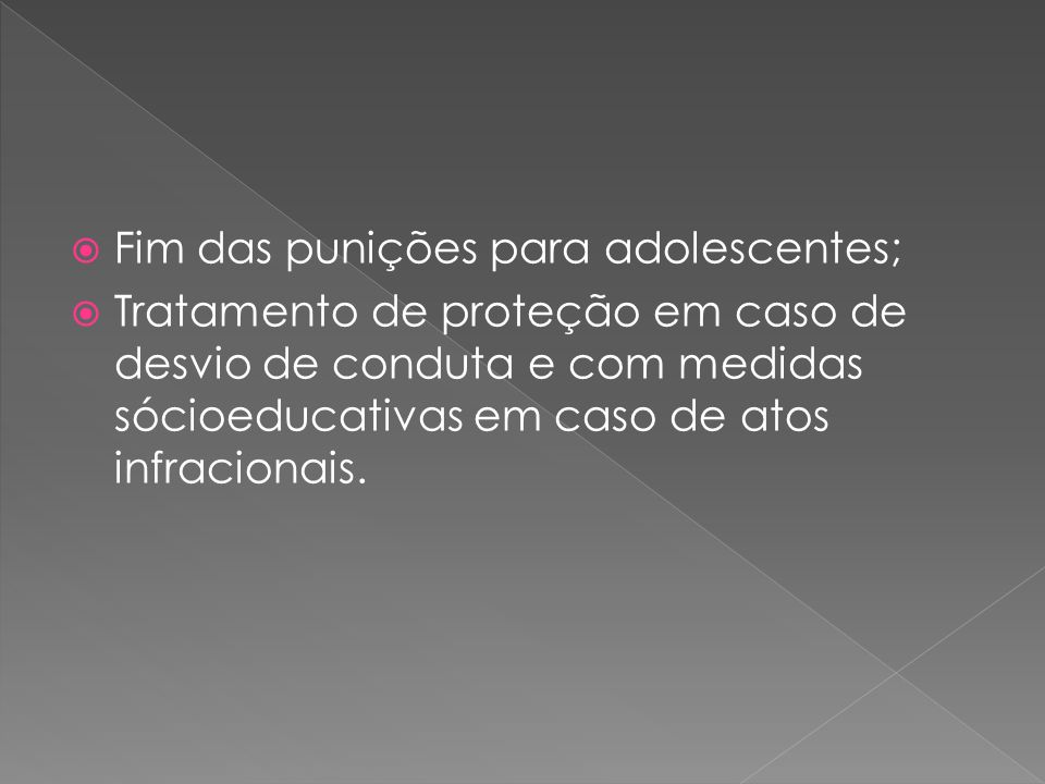 Fim das punições para adolescentes; Tratamento de proteção em caso de desvio de conduta e com medidas sócioeducativas em caso de atos infracionais.