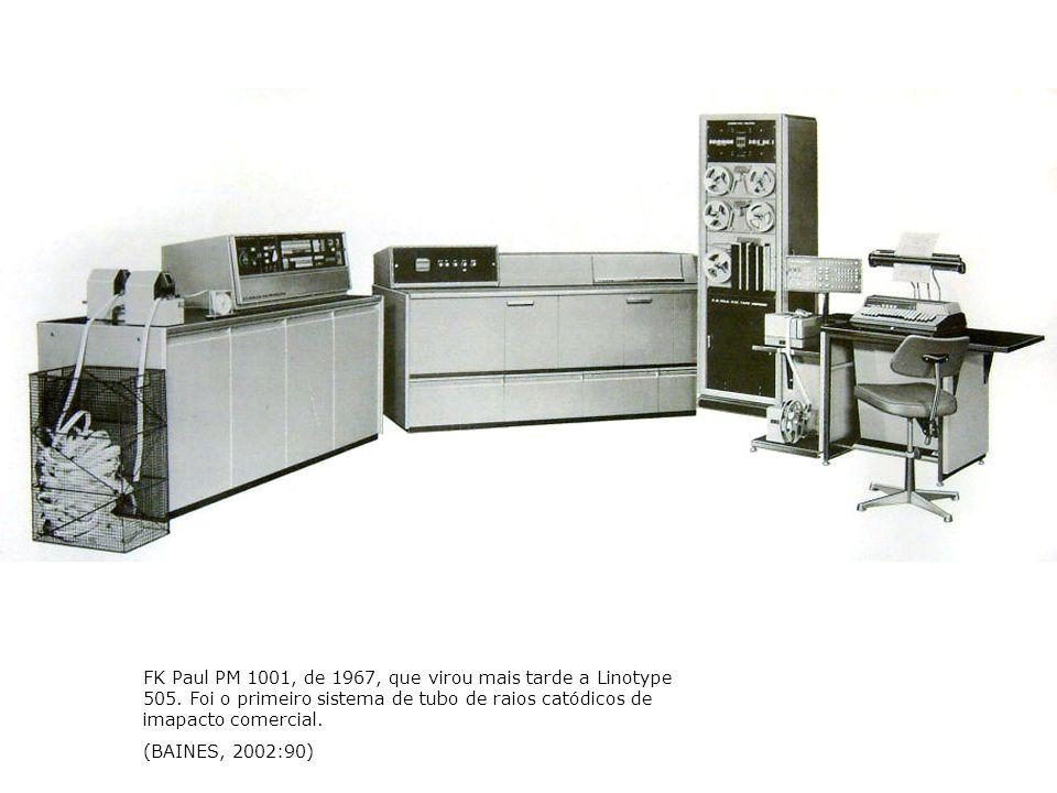 FK Paul PM 1001, de 1967, que virou mais tarde a Linotype 505. Foi o primeiro sistema de tubo de raios catódicos de imapacto comercial. (BAINES, 2002: