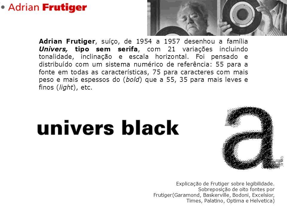 Adrian Frutiger, suíço, de 1954 a 1957 desenhou a família Univers, tipo sem serifa, com 21 variações incluindo tonalidade, inclinação e escala horizon