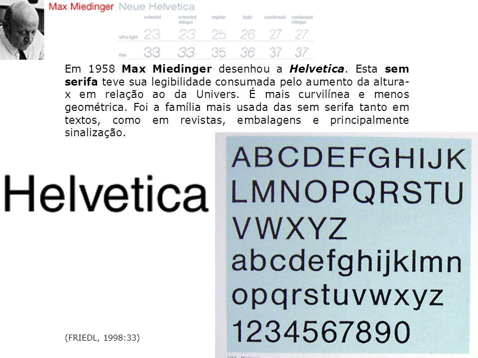 Em 1958 Max Miedinger desenhou a Helvetica. Esta sem serifa teve sua legibilidade consumada pelo aumento da altura- x em relação ao da Univers. É mais