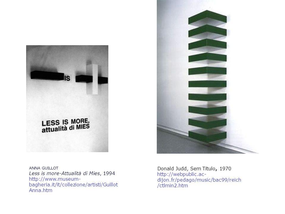 ANNA GUILLOT Less is more-Attualità di Mies, 1994 http://www.museum- bagheria.it/it/collezione/artisti/Guillot Anna.htm Donald Judd, Sem Título, 1970