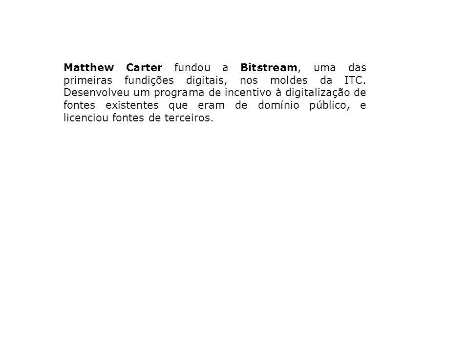 Matthew Carter fundou a Bitstream, uma das primeiras fundições digitais, nos moldes da ITC. Desenvolveu um programa de incentivo à digitalização de fo