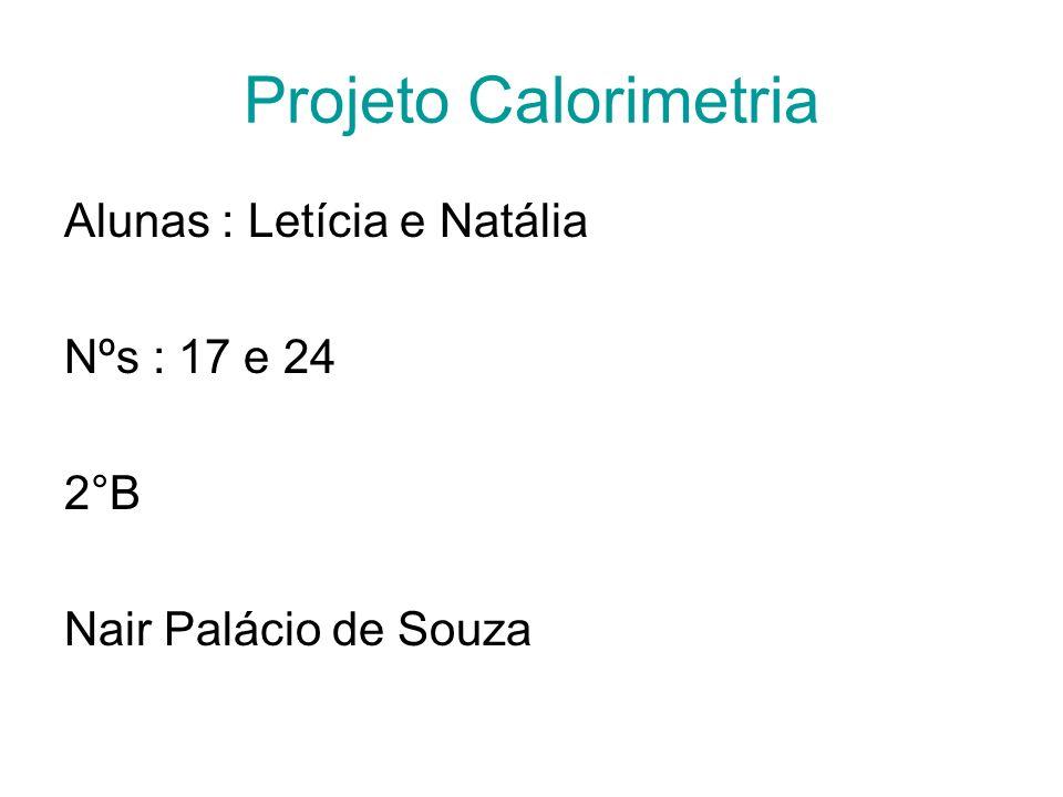 Projeto Calorimetria Alunas : Letícia e Natália Nºs : 17 e 24 2°B Nair Palácio de Souza