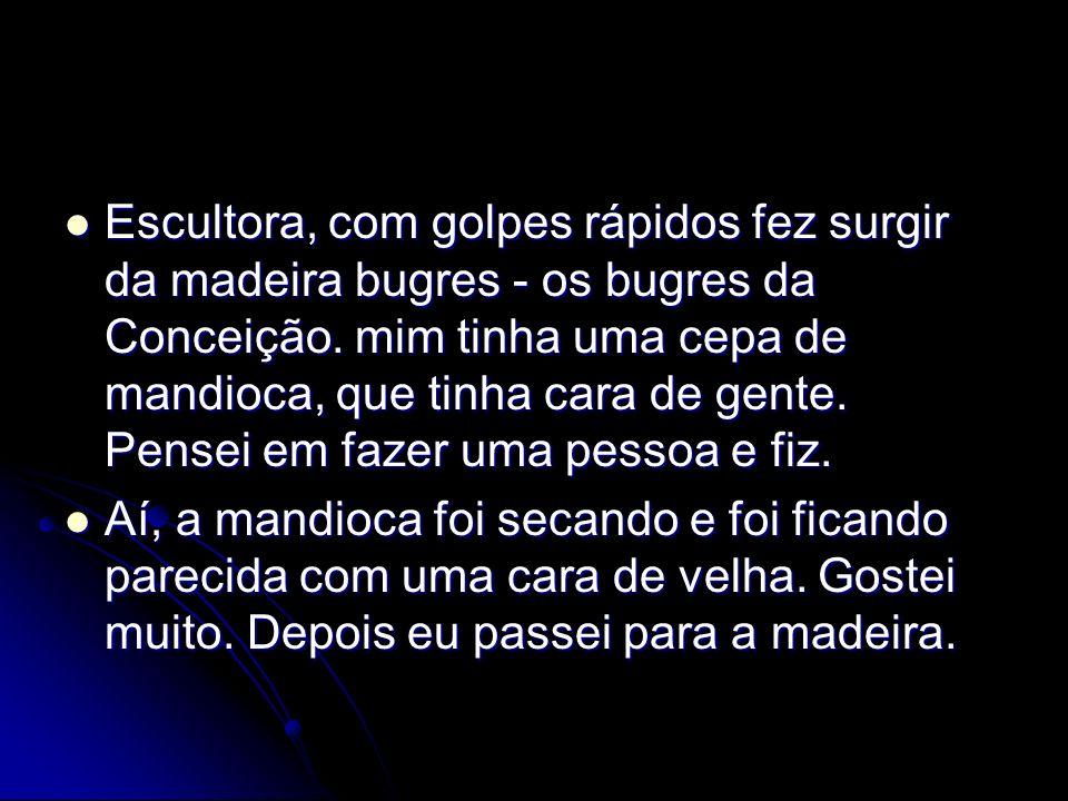 Escultora, com golpes rápidos fez surgir da madeira bugres - os bugres da Conceição.
