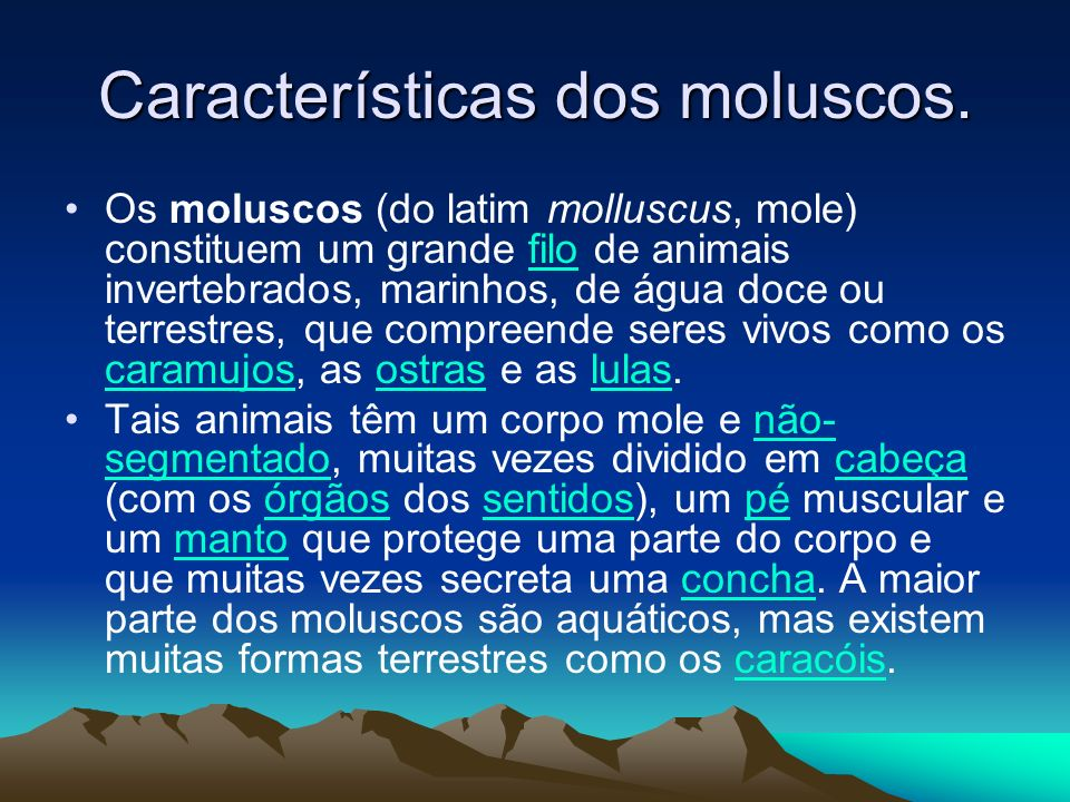 Características dos moluscos. Os moluscos (do latim molluscus, mole) constituem um grande filo de animais invertebrados, marinhos, de água doce ou ter