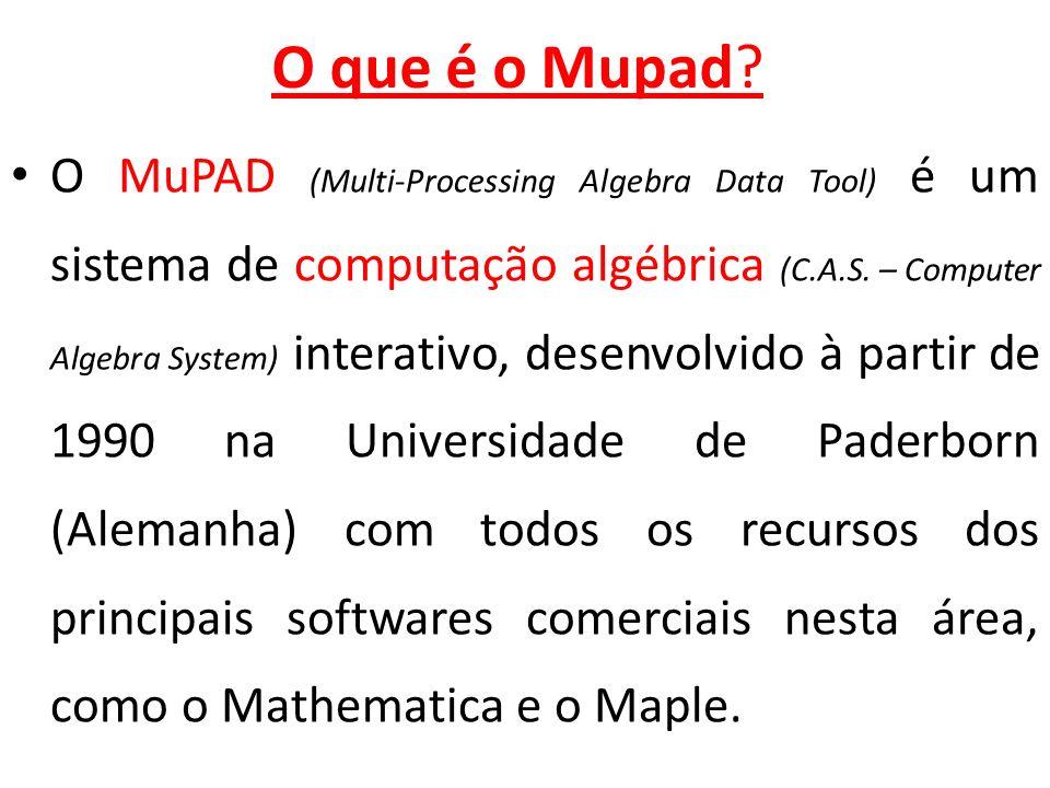 O que é o Mupad? O MuPAD (Multi-Processing Algebra Data Tool) é um sistema de computação algébrica (C.A.S. – Computer Algebra System) interativo, dese