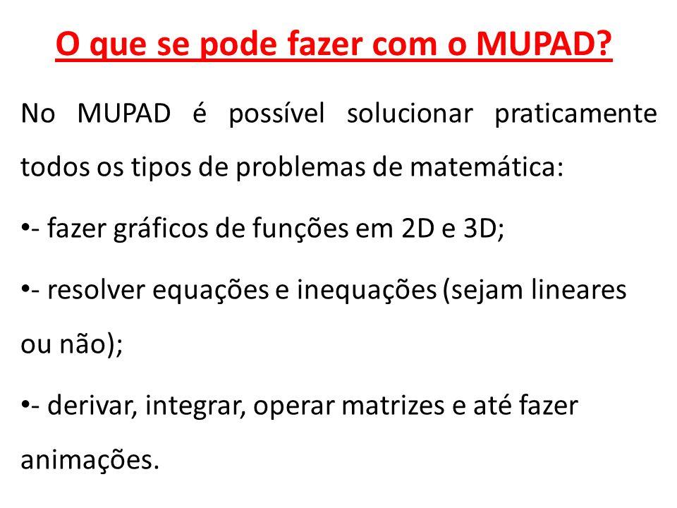 O que se pode fazer com o MUPAD? No MUPAD é possível solucionar praticamente todos os tipos de problemas de matemática: - fazer gráficos de funções em