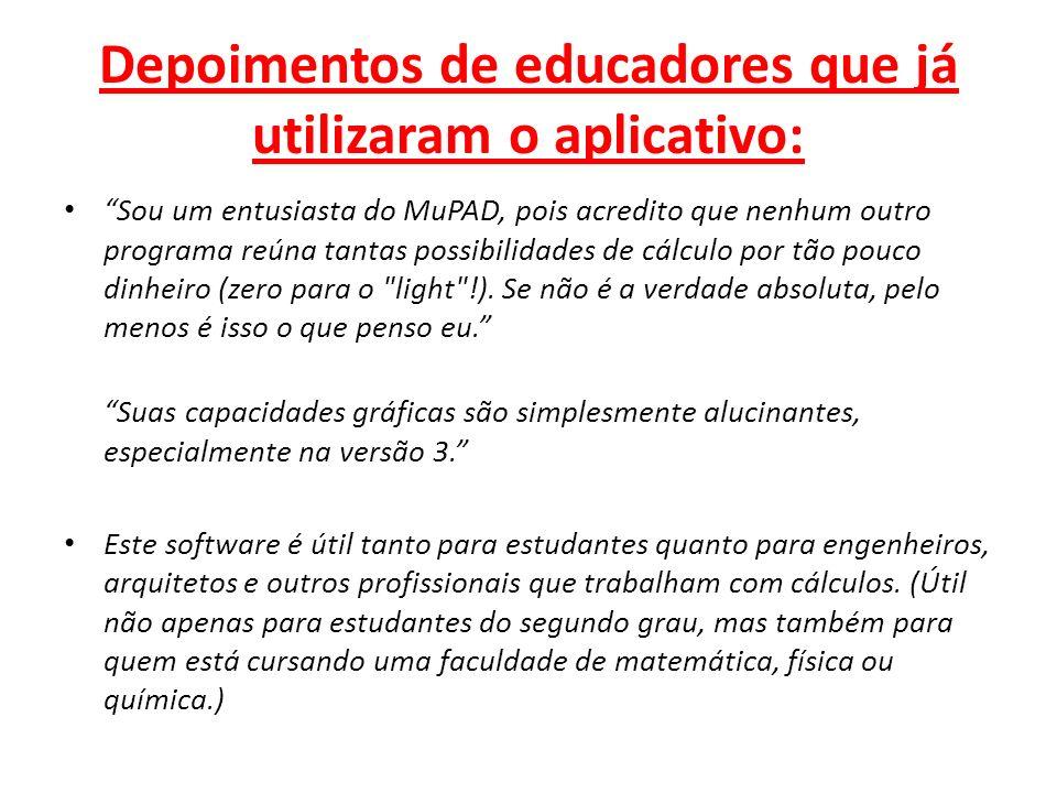 Depoimentos de educadores que já utilizaram o aplicativo: Sou um entusiasta do MuPAD, pois acredito que nenhum outro programa reúna tantas possibilida
