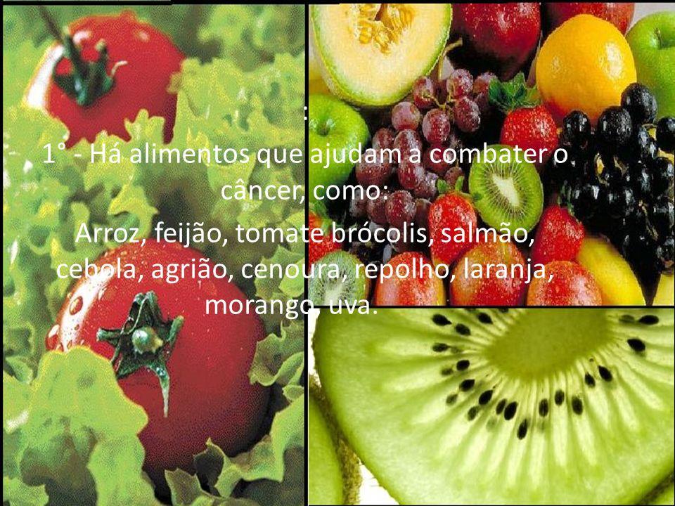 : 1° - Há alimentos que ajudam a combater o câncer, como: Arroz, feijão, tomate brócolis, salmão, cebola, agrião, cenoura, repolho, laranja, morango,
