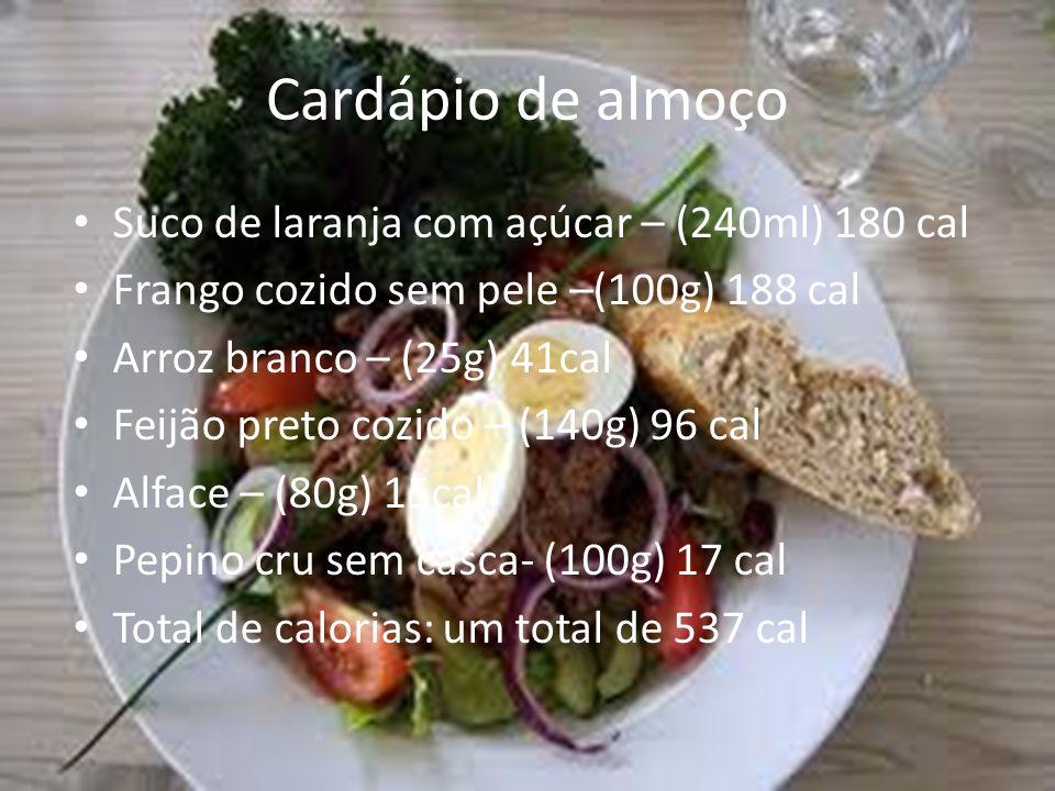 Cardápio de almoço Suco de laranja com açúcar – (240ml) 180 cal Frango cozido sem pele –(100g) 188 cal Arroz branco – (25g) 41cal Feijão preto cozido
